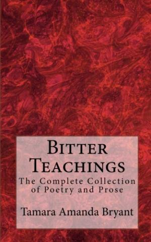 Bitter Teachings: The Complete Collection of Poetry and Prose