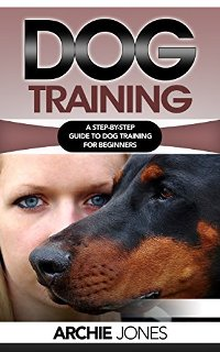 Dog Training: a Step-by-step Guide to Dog training for Beginners (book) by Archie Jones