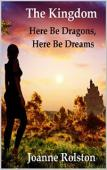 The Kingdom, Here Be Dragons, Here Be Dreams (book) by Joanne Rolston
