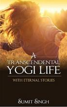 A Transcendental Yogi Life: With Eternal Stories (book) by Sumit Singh