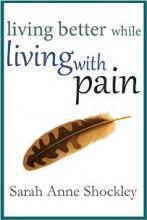 Living Better While Living With Pain (book) by Sarah Anne Shockley