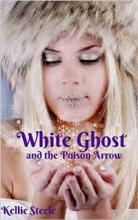 White Ghost and the Poison Arrow (book) by Kellie Steele